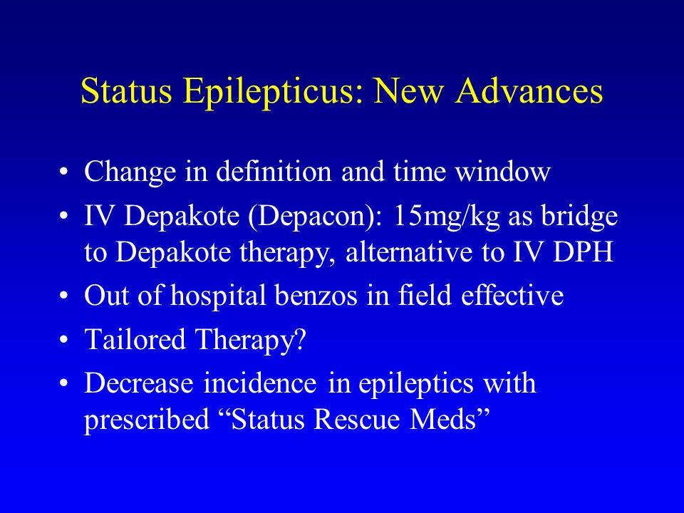 Status Epilepticus: New Advances Change in definition and time window IV Depakote (Depacon): 15mg/kg as bridge to Depakote therapy, alternative to IV