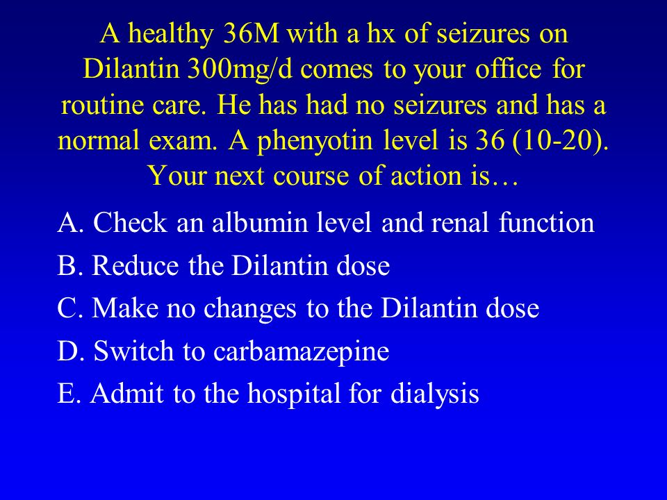 A healthy 36M with a hx of seizures on Dilantin 300mg/d comes to your office for routine care. He has had no seizures and has a normal exam. A phenyot