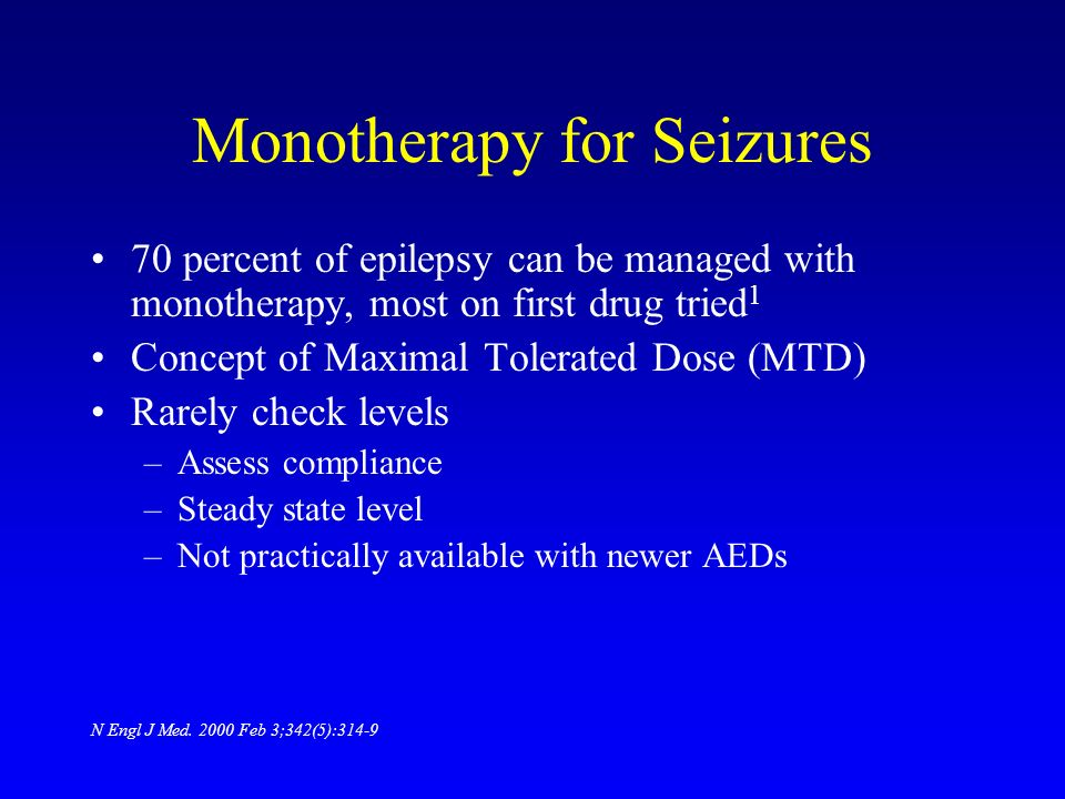 Monotherapy for Seizures 70 percent of epilepsy can be managed with monotherapy, most on first drug tried 1 Concept of Maximal Tolerated Dose (MTD) Ra