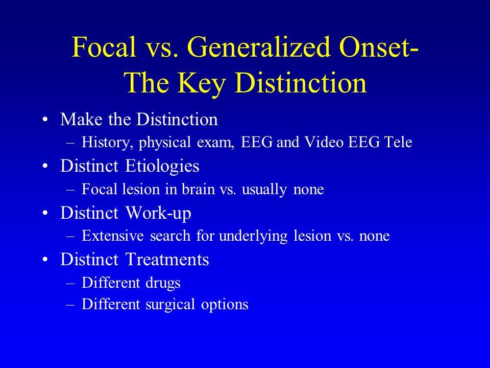 Focal vs. Generalized Onset- The Key Distinction Make the Distinction –History, physical exam, EEG and Video EEG Tele Distinct Etiologies –Focal lesio