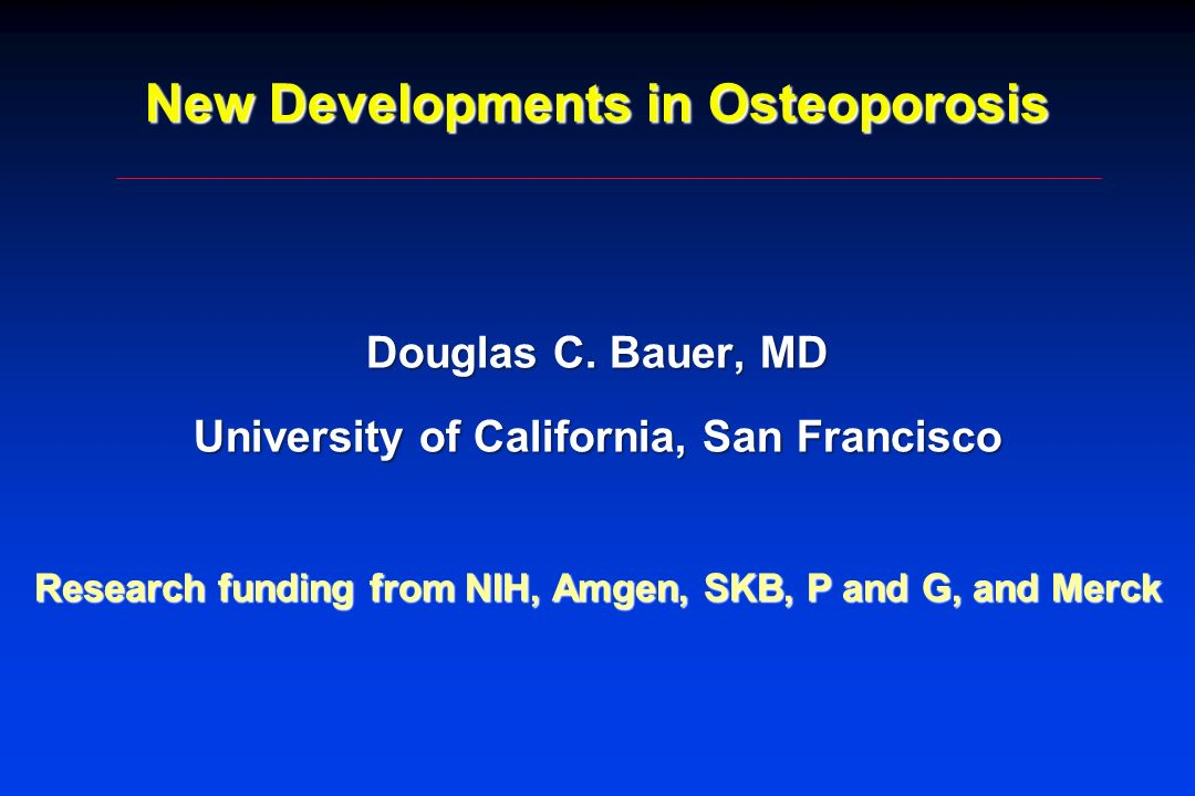 New Developments in Osteoporosis Douglas C. Bauer, MD University of California, San Francisco Research funding from NIH, Amgen, SKB, P and G, and Merc