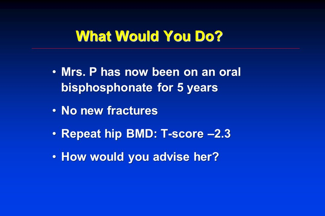 What Would You Do? Mrs. P has now been on an oral bisphosphonate for 5 yearsMrs. P has now been on an oral bisphosphonate for 5 years No new fractures