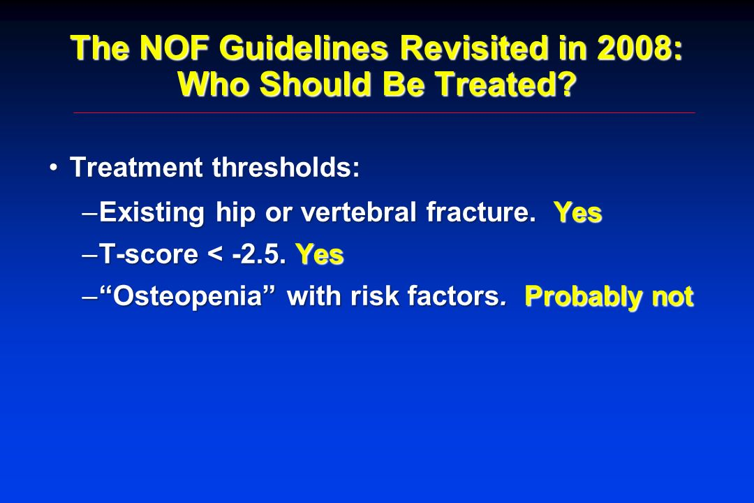 The NOF Guidelines Revisited in 2008: Who Should Be Treated? Treatment thresholds:Treatment thresholds: –Existing hip or vertebral fracture. Yes –T-sc