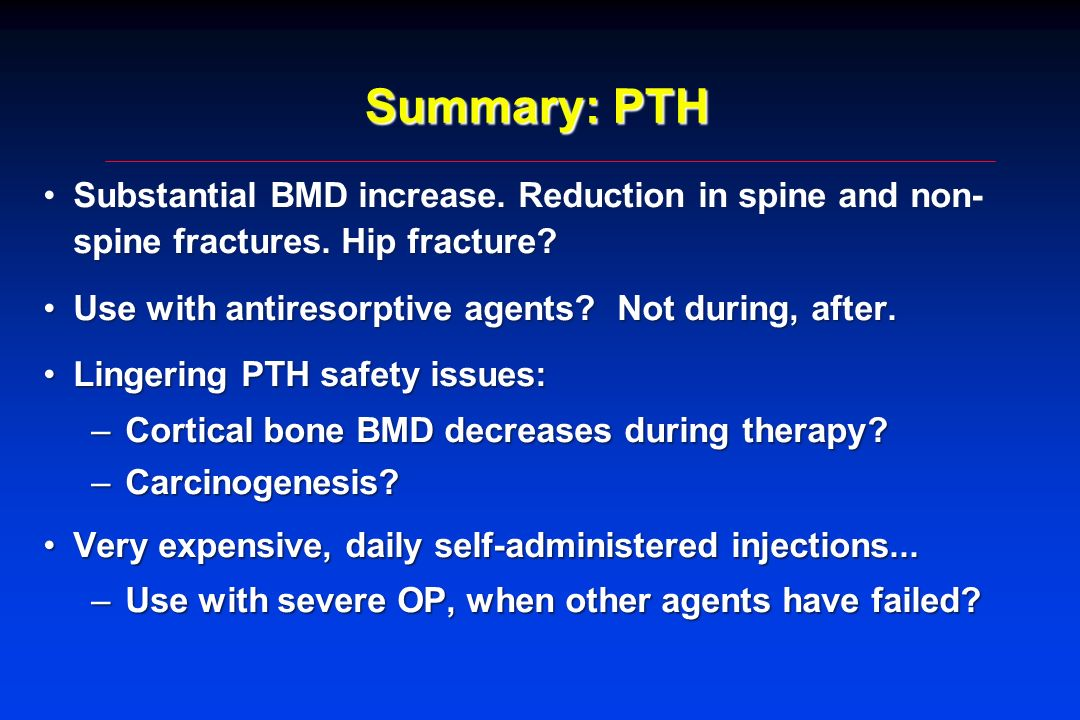 Summary: PTH Substantial BMD increase. Reduction in spine and non- spine fractures. Hip fracture?Substantial BMD increase. Reduction in spine and non-