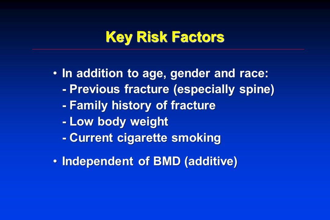 Key Risk Factors In addition to age, gender and race: - Previous fracture (especially spine) - Family history of fracture - Low body weight - Current