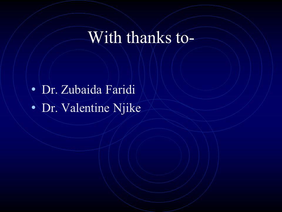 With thanks to- Dr. Zubaida Faridi Dr. Valentine Njike