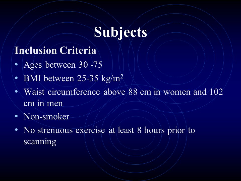 Subjects Inclusion Criteria Ages between 30 -75 BMI between 25-35 kg/m 2 Waist circumference above 88 cm in women and 102 cm in men Non-smoker No strenuous exercise at least 8 hours prior to scanning