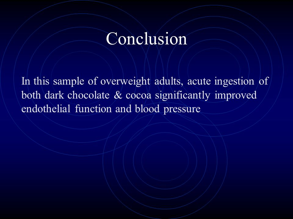 In this sample of overweight adults, acute ingestion of both dark chocolate & cocoa significantly improved endothelial function and blood pressure Conclusion