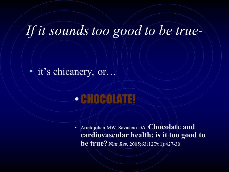 If it sounds too good to be true- its chicanery, or… CHOCOLATE.