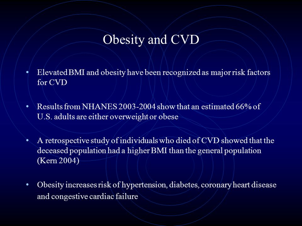Obesity and CVD Elevated BMI and obesity have been recognized as major risk factors for CVD Results from NHANES 2003-2004 show that an estimated 66% of U.S.