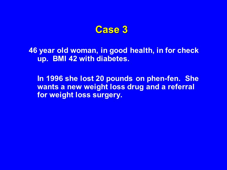 Case 3 46 year old woman, in good health, in for check up. BMI 42 with diabetes. In 1996 she lost 20 pounds on phen-fen. She wants a new weight loss d