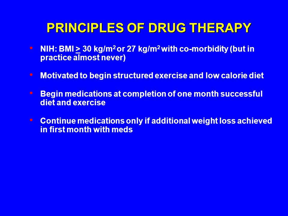 PRINCIPLES OF DRUG THERAPY NIH: BMI > 30 kg/m 2 or 27 kg/m 2 with co-morbidity (but in practice almost never) Motivated to begin structured exercise a