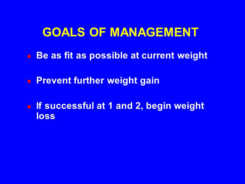GOALS OF MANAGEMENT Be as fit as possible at current weight Prevent further weight gain If successful at 1 and 2, begin weight loss
