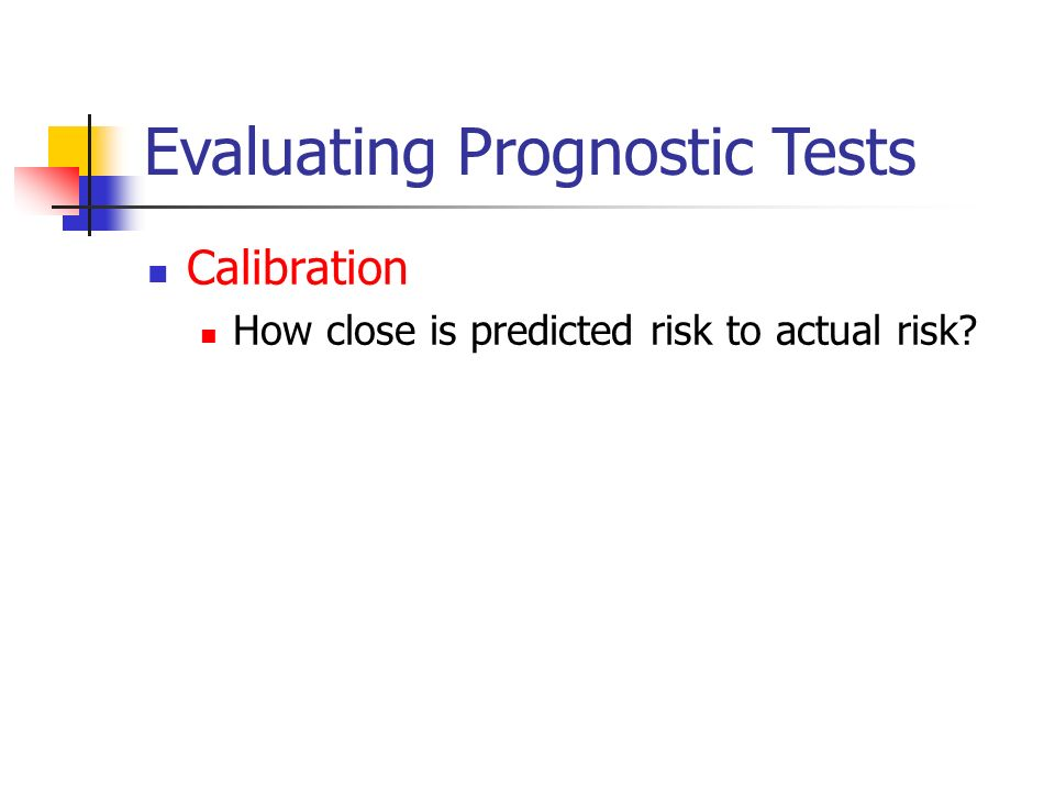 Evaluating Prognostic Tests Calibration How close is predicted risk to actual risk
