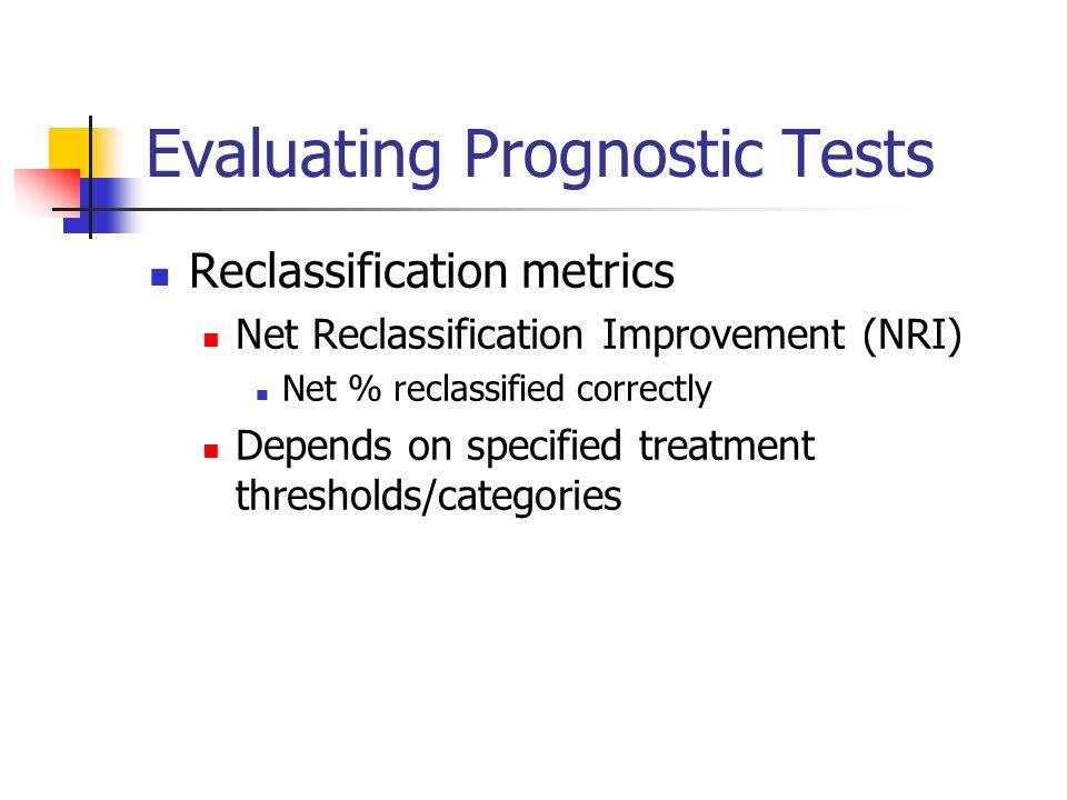 Evaluating Prognostic Tests Reclassification metrics Net Reclassification Improvement (NRI) Net % reclassified correctly Depends on specified treatmen