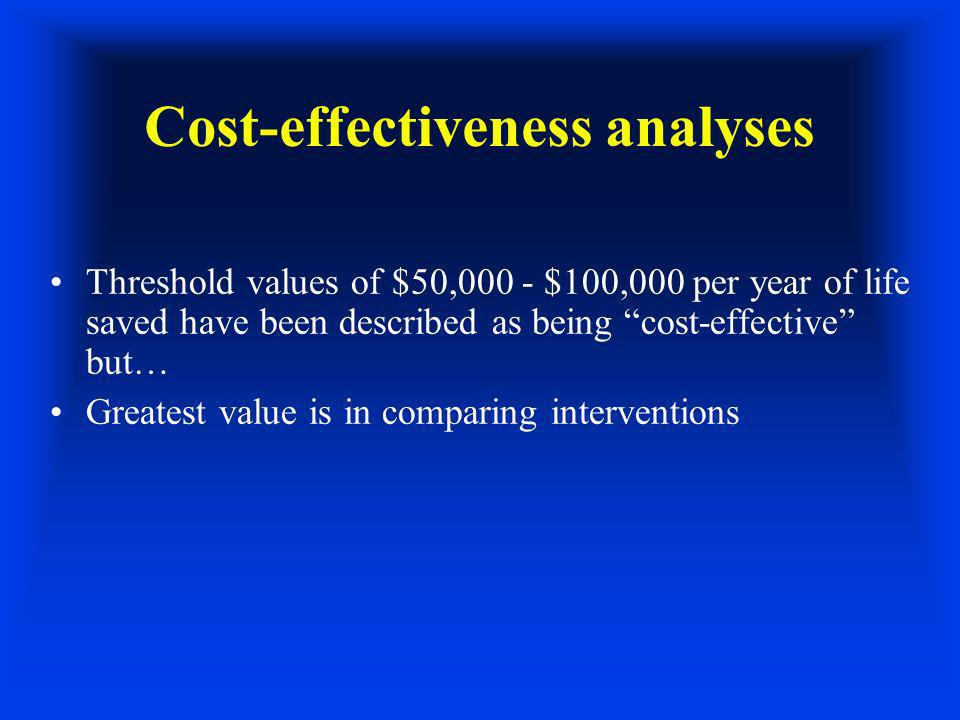 Cost-effectiveness analyses Threshold values of $50,000 - $100,000 per year of life saved have been described as being cost-effective but… Greatest value is in comparing interventions