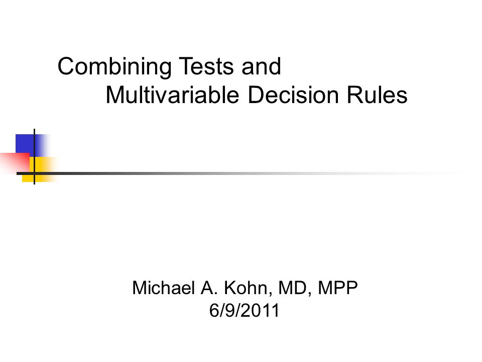 Michael A. Kohn, MD, MPP 6/9/2011 Combining Tests and Multivariable Decision Rules