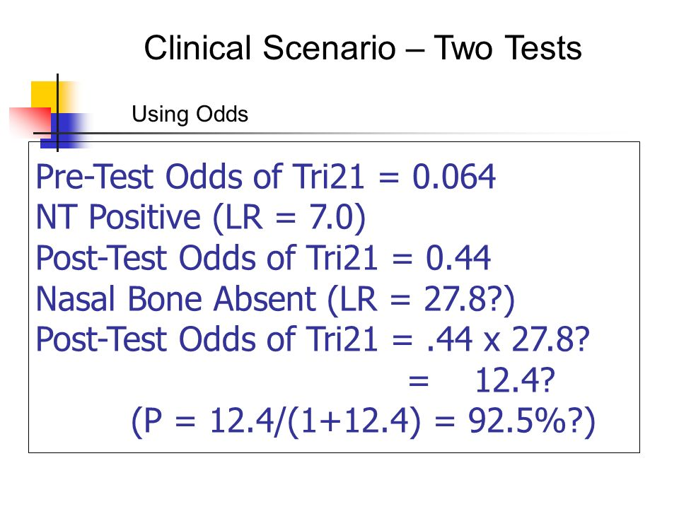 Clinical Scenario – Two Tests Pre-Test Odds of Tri21 = NT Positive (LR = 7.0) Post-Test Odds of Tri21 = 0.44 Nasal Bone Absent (LR = 27.8 ) Post-Test Odds of Tri21 =.44 x 27.8.