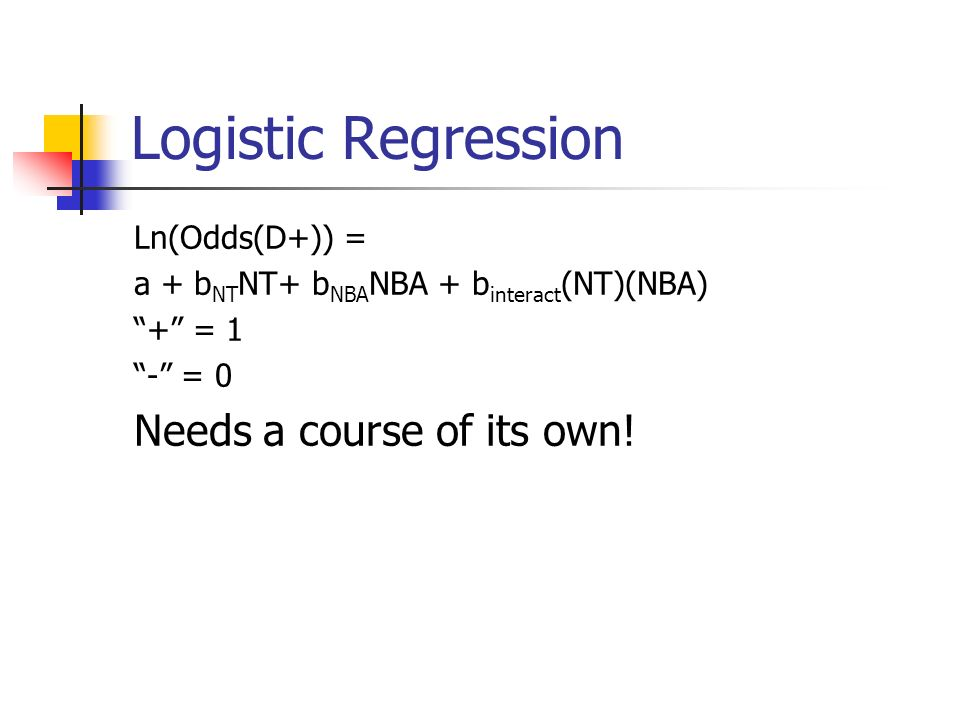 Logistic Regression Ln(Odds(D+)) = a + b NT NT+ b NBA NBA + b interact (NT)(NBA) + = 1 - = 0 Needs a course of its own!
