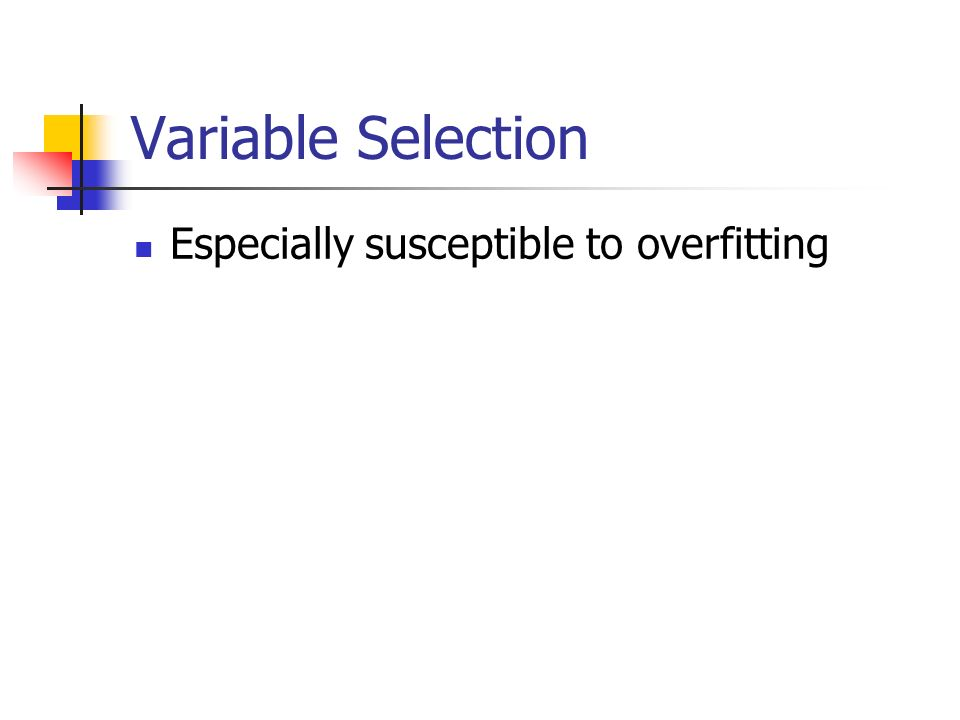 Variable Selection Especially susceptible to overfitting