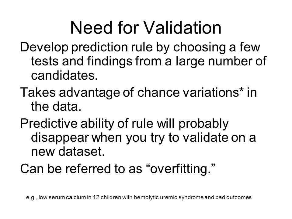 Need for Validation Develop prediction rule by choosing a few tests and findings from a large number of candidates.