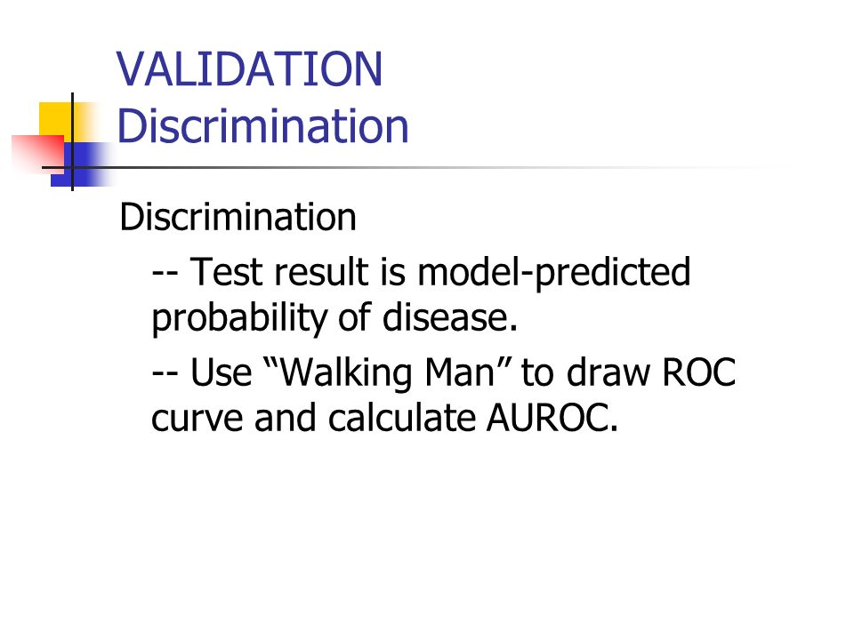 VALIDATION Discrimination Discrimination -- Test result is model-predicted probability of disease.