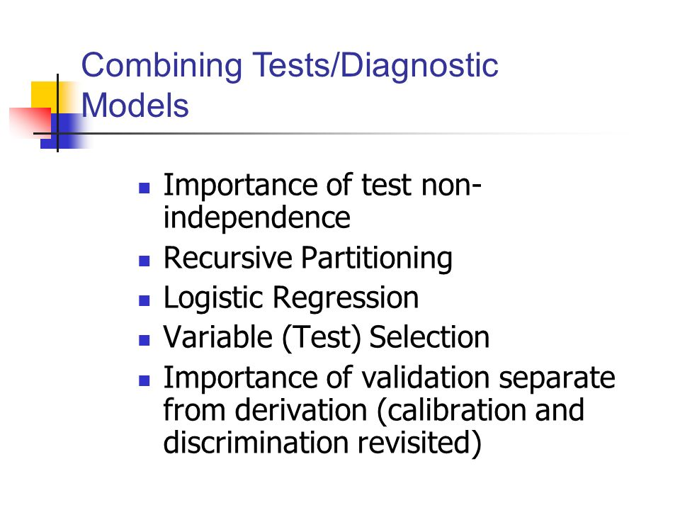 Importance of test non- independence Recursive Partitioning Logistic Regression Variable (Test) Selection Importance of validation separate from derivation (calibration and discrimination revisited) Combining Tests/Diagnostic Models