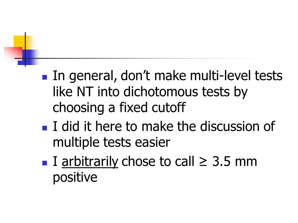In general, dont make multi-level tests like NT into dichotomous tests by choosing a fixed cutoff I did it here to make the discussion of multiple tests easier I arbitrarily chose to call 3.5 mm positive
