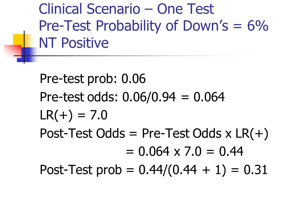 Clinical Scenario – One Test Pre-Test Probability of Downs = 6% NT Positive Pre-test prob: 0.06 Pre-test odds: 0.06/0.94 = LR(+) = 7.0 Post-Test Odds = Pre-Test Odds x LR(+) = x 7.0 = 0.44 Post-Test prob = 0.44/( ) = 0.31