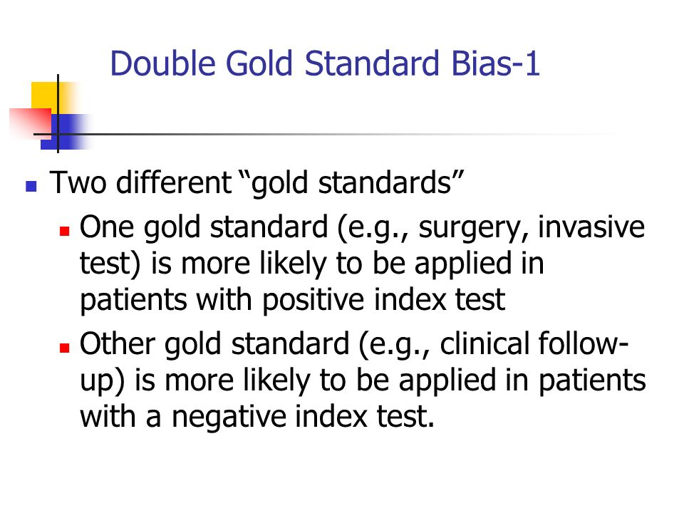 Double Gold Standard Bias-1 Two different gold standards One gold standard (e.g., surgery, invasive test) is more likely to be applied in patients wit