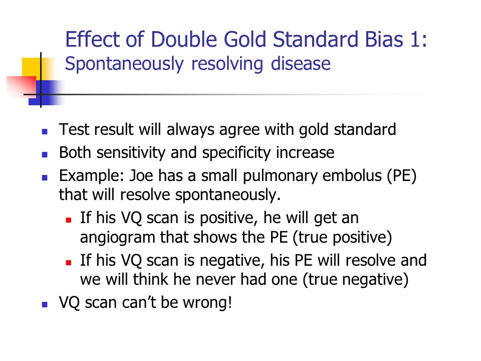 Effect of Double Gold Standard Bias 1: Spontaneously resolving disease Test result will always agree with gold standard Both sensitivity and specifici