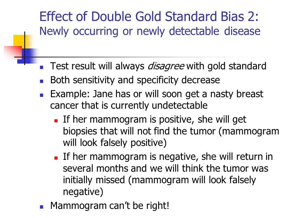 Effect of Double Gold Standard Bias 2: Newly occurring or newly detectable disease Test result will always disagree with gold standard Both sensitivit