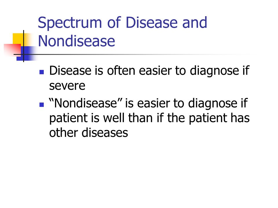 Spectrum of Disease and Nondisease Disease is often easier to diagnose if severe Nondisease is easier to diagnose if patient is well than if the patie