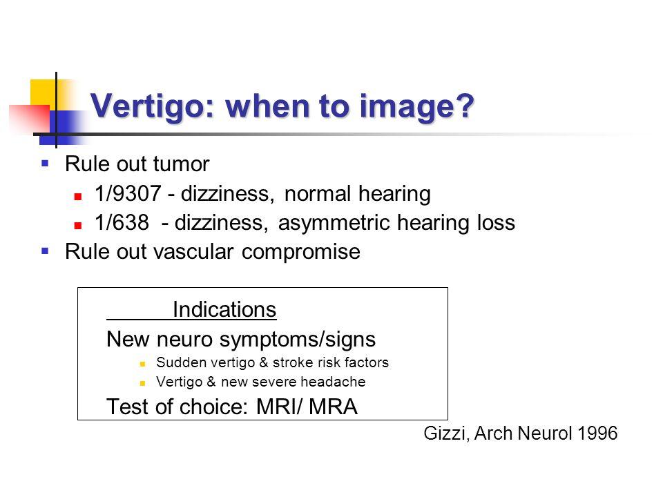 Rule out tumor 1/9307 - dizziness, normal hearing 1/638 - dizziness, asymmetric hearing loss Rule out vascular compromise Indications New neuro symptoms/signs Sudden vertigo & stroke risk factors Vertigo & new severe headache Test of choice: MRI/ MRA Gizzi, Arch Neurol 1996 Vertigo: when to image