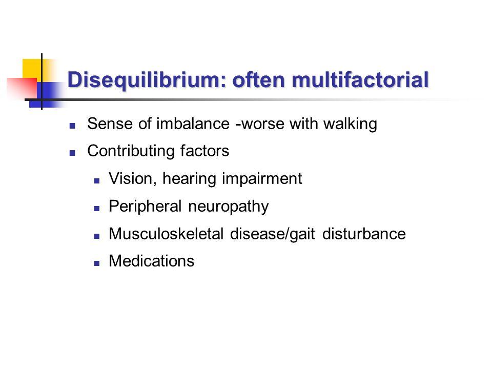 Disequilibrium: often multifactorial Sense of imbalance -worse with walking Contributing factors Vision, hearing impairment Peripheral neuropathy Musculoskeletal disease/gait disturbance Medications