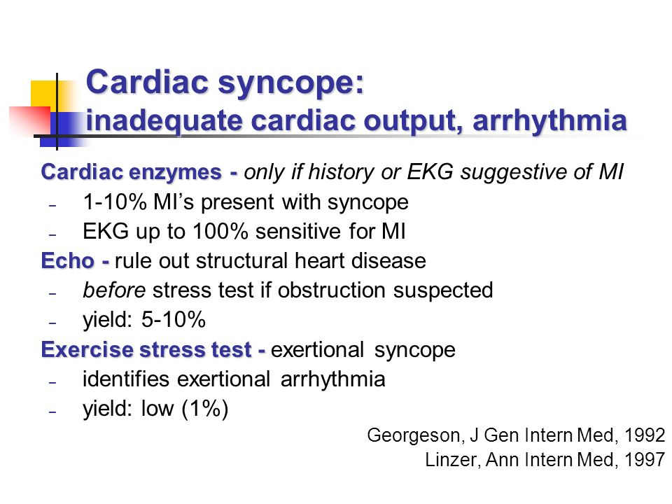 Cardiac syncope: inadequate cardiac output, arrhythmia Cardiac enzymes - Cardiac enzymes - only if history or EKG suggestive of MI – 1-10% MIs present with syncope – EKG up to 100% sensitive for MI Echo - Echo - rule out structural heart disease – before stress test if obstruction suspected – yield: 5-10% Exercise stress test - Exercise stress test - exertional syncope – identifies exertional arrhythmia – yield: low (1%) Georgeson, J Gen Intern Med, 1992 Linzer, Ann Intern Med, 1997