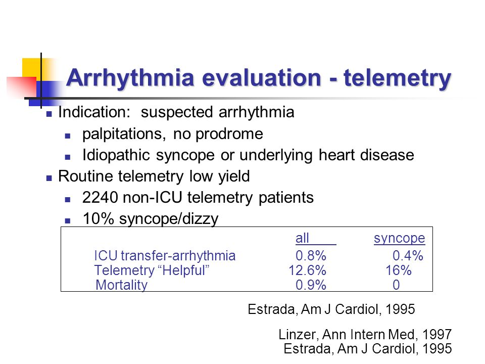 Arrhythmia evaluation - telemetry Indication: suspected arrhythmia palpitations, no prodrome Idiopathic syncope or underlying heart disease Routine telemetry low yield 2240 non-ICU telemetry patients 10% syncope/dizzy all syncope ICU transfer-arrhythmia 0.8% 0.4% Telemetry Helpful 12.6%16% Mortality 0.9% 0 Linzer, Ann Intern Med, 1997 Estrada, Am J Cardiol, 1995 Glassman, Arch Intern Med, 1997.