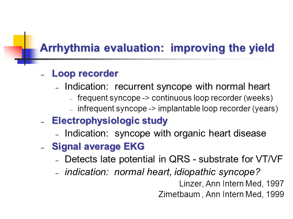 Arrhythmia evaluation: improving the yield – Loop recorder – Indication: recurrent syncope with normal heart – frequent syncope -> continuous loop recorder (weeks) – infrequent syncope -> implantable loop recorder (years) – Electrophysiologic study – Indication: syncope with organic heart disease – Signal average EKG – Detects late potential in QRS - substrate for VT/VF – indication: normal heart, idiopathic syncope.