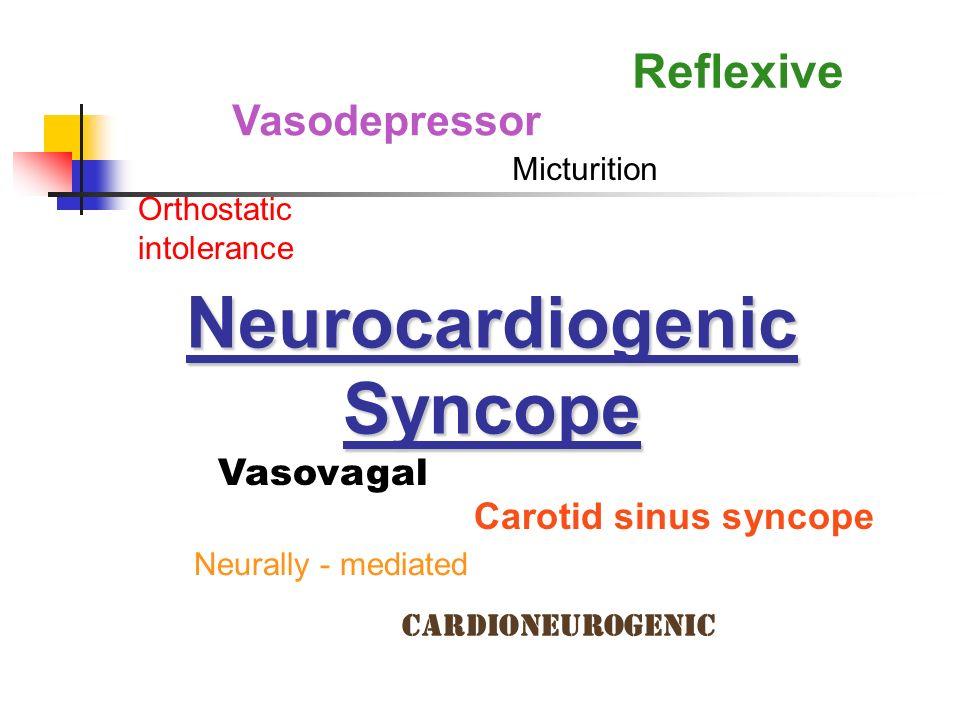 Neurocardiogenic Syncope Vasovagal Micturition Vasodepressor Neurally - mediated Reflexive Orthostatic intolerance Carotid sinus syncope Cardioneurogenic