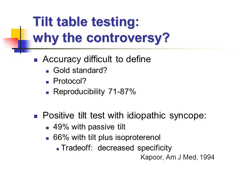 Tilt table testing: why the controversy? Accuracy difficult to define Gold standard? Protocol? Reproducibility 71-87% Positive tilt test with idiopath