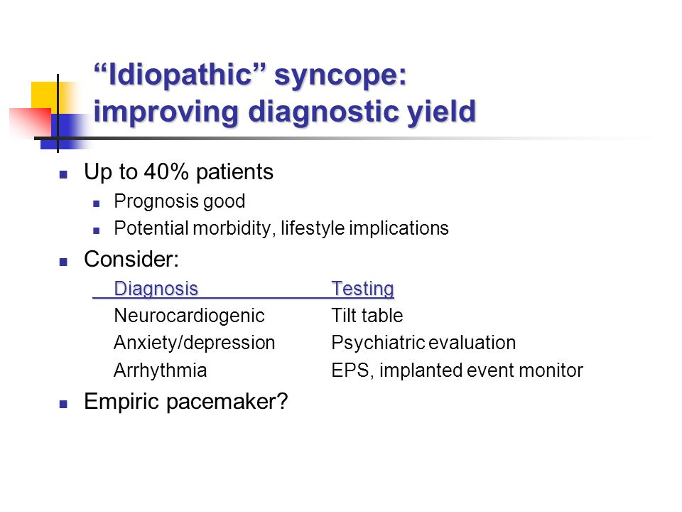 Idiopathic syncope: improving diagnostic yield Up to 40% patients Prognosis good Potential morbidity, lifestyle implications Consider: DiagnosisTesting Neurocardiogenic Tilt table Anxiety/depression Psychiatric evaluation Arrhythmia EPS, implanted event monitor Empiric pacemaker