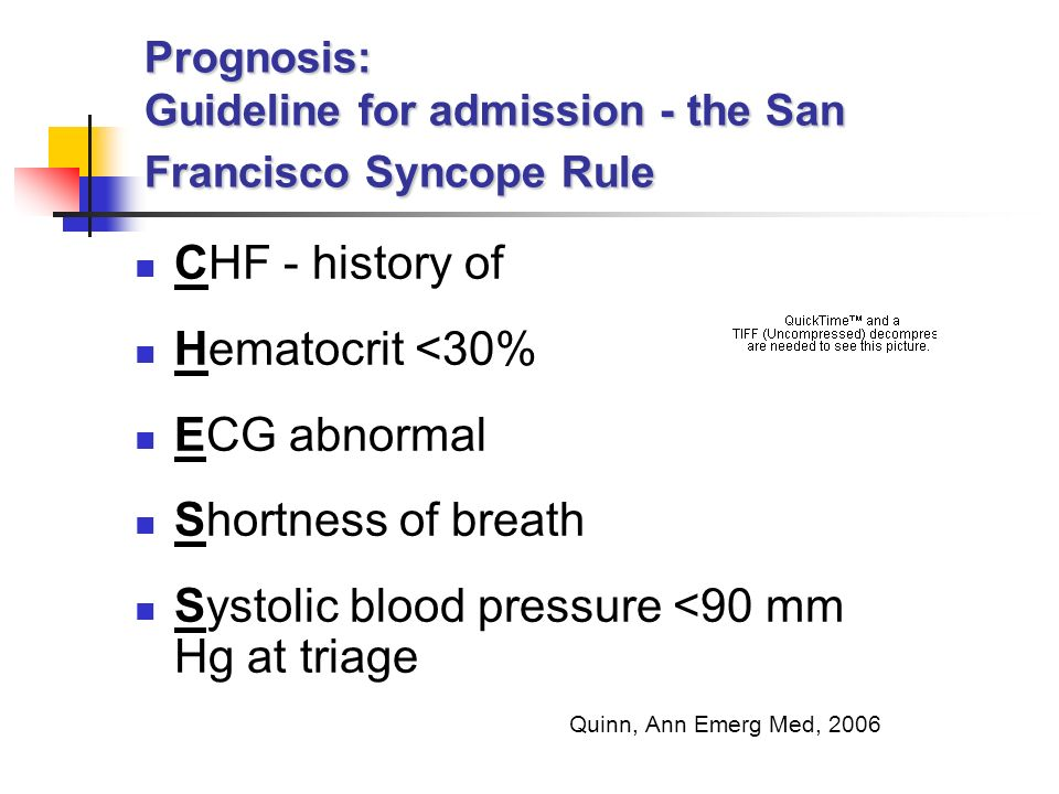 CHF - history of Hematocrit <30% ECG abnormal Shortness of breath Systolic blood pressure <90 mm Hg at triage Quinn, Ann Emerg Med, 2006 Prognosis: Guideline for admission - the San Francisco Syncope Rule
