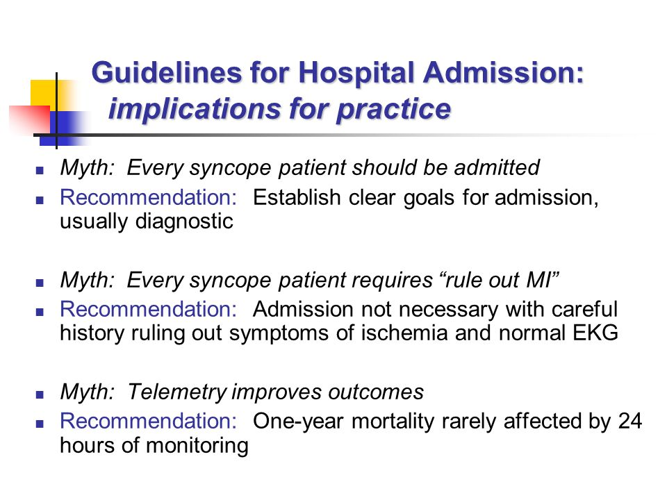 Guidelines for Hospital Admission: implications for practice Myth: Every syncope patient should be admitted Recommendation: Establish clear goals for admission, usually diagnostic Myth: Every syncope patient requires rule out MI Recommendation: Admission not necessary with careful history ruling out symptoms of ischemia and normal EKG Myth: Telemetry improves outcomes Recommendation: One-year mortality rarely affected by 24 hours of monitoring