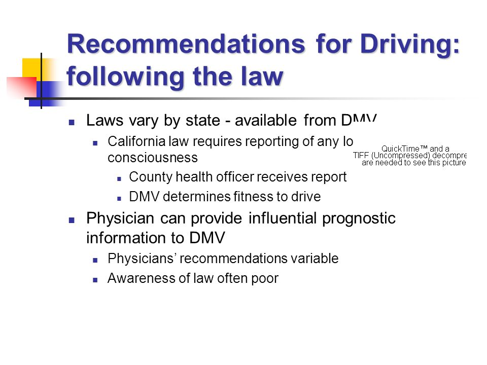 Recommendations for Driving: following the law Laws vary by state - available from DMV California law requires reporting of any loss of consciousness