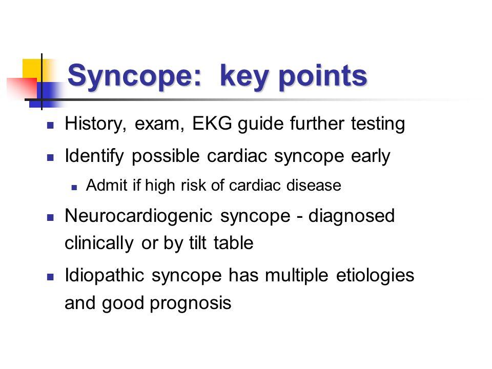 Syncope: key points History, exam, EKG guide further testing Identify possible cardiac syncope early Admit if high risk of cardiac disease Neurocardio