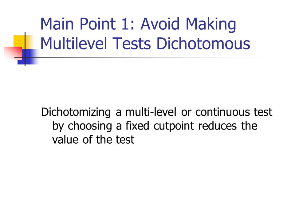 Main Point 1: Avoid Making Multilevel Tests Dichotomous Dichotomizing a multi-level or continuous test by choosing a fixed cutpoint reduces the value of the test
