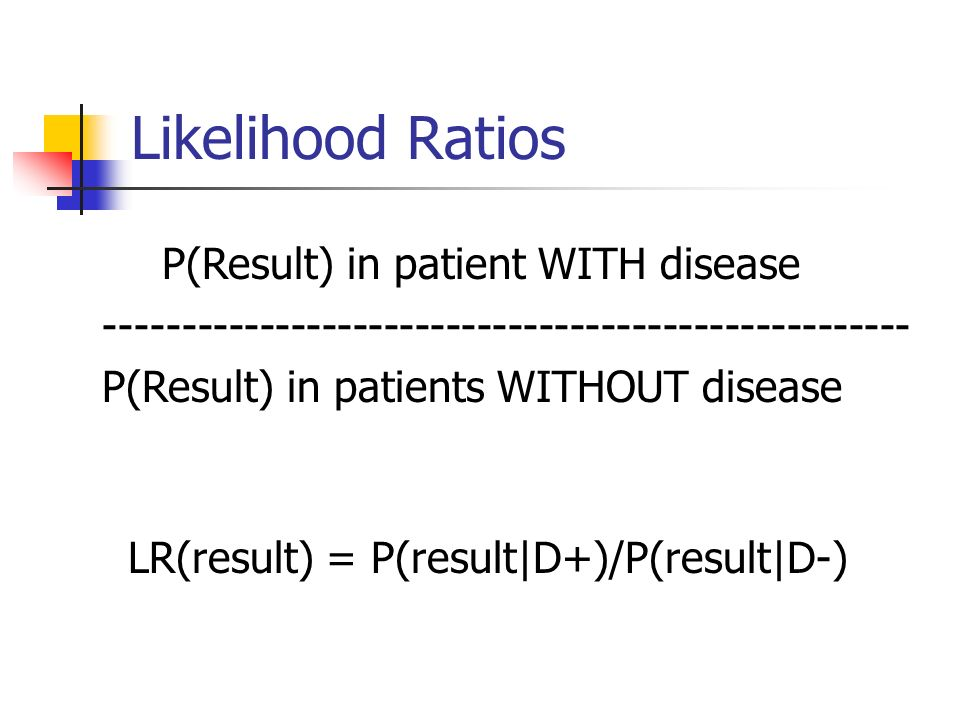 Likelihood Ratios LR(result) = P(result|D+)/P(result|D-) P(Result) in patient WITH disease P(Result) in patients WITHOUT disease