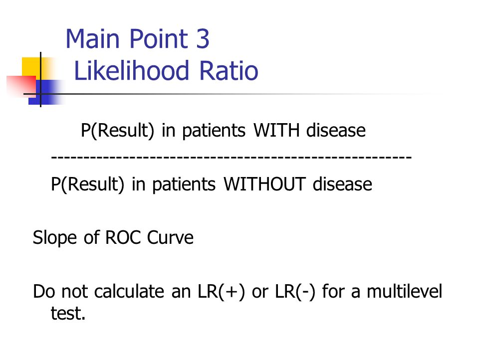 Main Point 3 Likelihood Ratio P(Result) in patients WITH disease P(Result) in patients WITHOUT disease Slope of ROC Curve Do not calculate an LR(+) or LR(-) for a multilevel test.