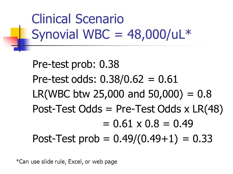 Clinical Scenario Synovial WBC = 48,000/uL* Pre-test prob: 0.38 Pre-test odds: 0.38/0.62 = 0.61 LR(WBC btw 25,000 and 50,000) = 0.8 Post-Test Odds = Pre-Test Odds x LR(48) = 0.61 x 0.8 = 0.49 Post-Test prob = 0.49/(0.49+1) = 0.33 *Can use slide rule, Excel, or web page
