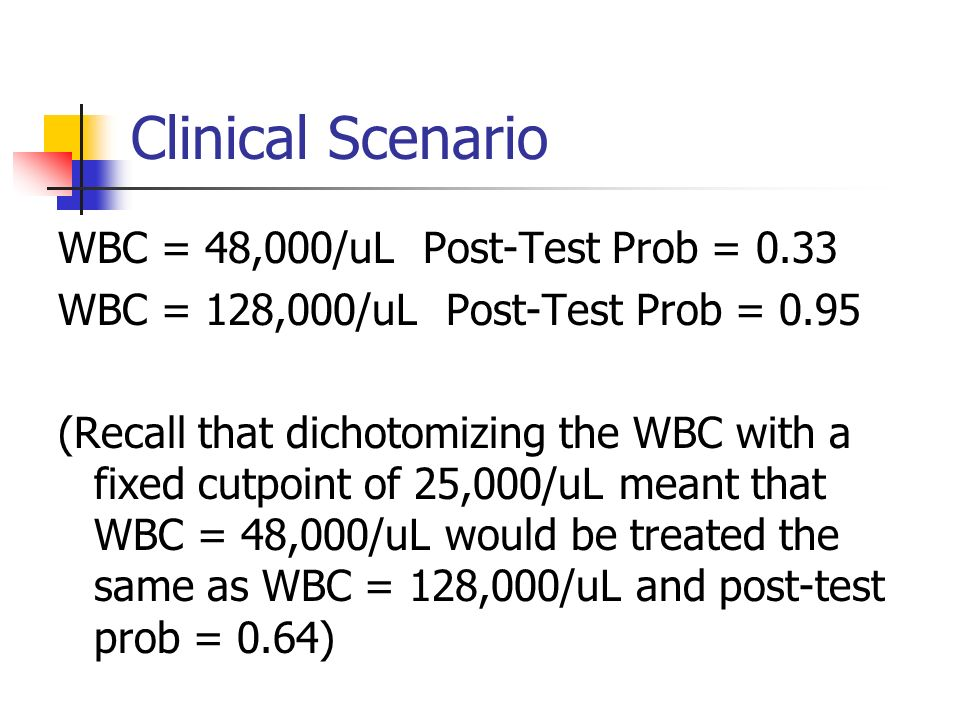 Clinical Scenario WBC = 48,000/uL Post-Test Prob = 0.33 WBC = 128,000/uL Post-Test Prob = 0.95 (Recall that dichotomizing the WBC with a fixed cutpoint of 25,000/uL meant that WBC = 48,000/uL would be treated the same as WBC = 128,000/uL and post-test prob = 0.64)